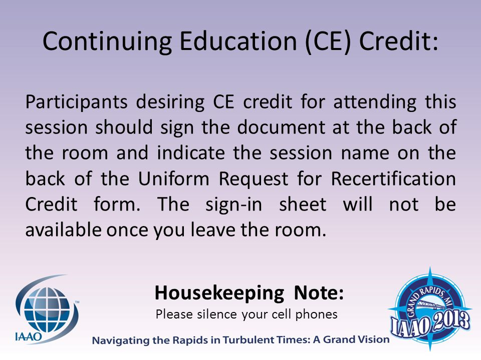 Continuing Education (CE) Credit: Participants desiring CE credit for attending this session should sign the document at the back of the room and indicate the session name on the back of the Uniform Request for Recertification Credit form.