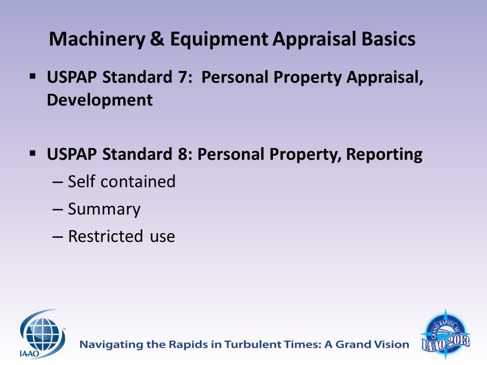 Machinery & Equipment Appraisal Basics  USPAP Standard 7: Personal Property Appraisal, Development  USPAP Standard 8: Personal Property, Reporting – Self contained – Summary – Restricted use