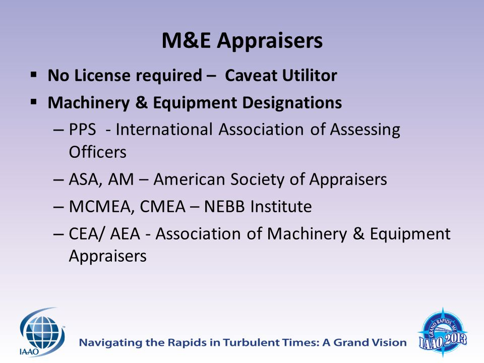 M&E Appraisers  No License required – Caveat Utilitor  Machinery & Equipment Designations – PPS - International Association of Assessing Officers – ASA, AM – American Society of Appraisers – MCMEA, CMEA – NEBB Institute – CEA/ AEA - Association of Machinery & Equipment Appraisers
