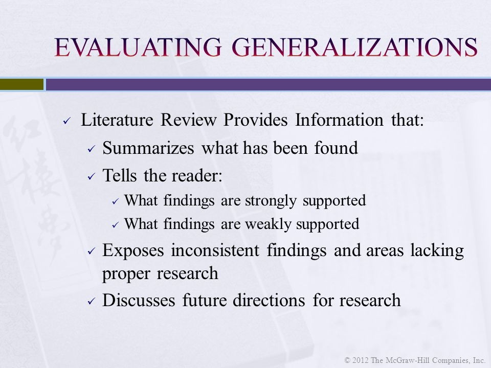 Literature Review Provides Information that: Summarizes what has been found Tells the reader: What findings are strongly supported What findings are w