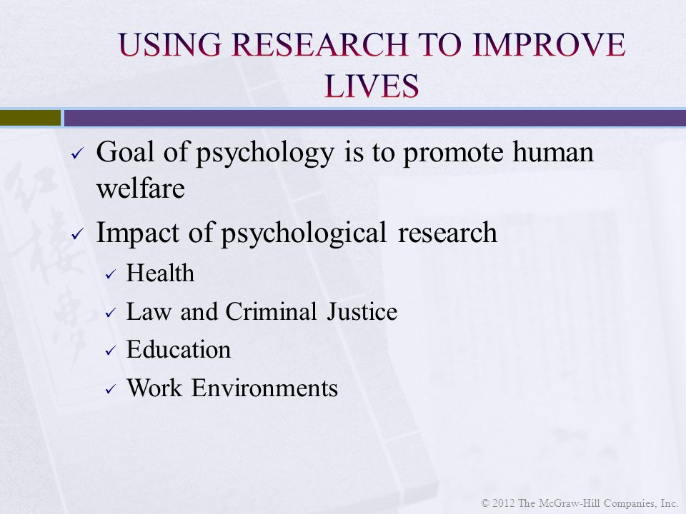 Goal of psychology is to promote human welfare Impact of psychological research Health Law and Criminal Justice Education Work Environments © 2012 The