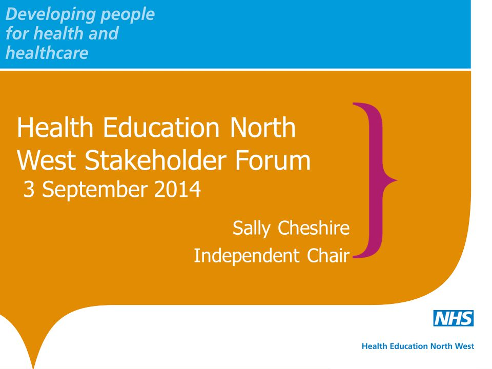 Health Education North West Stakeholder Forum 3 September 2014 Sally Cheshire Independent Chair