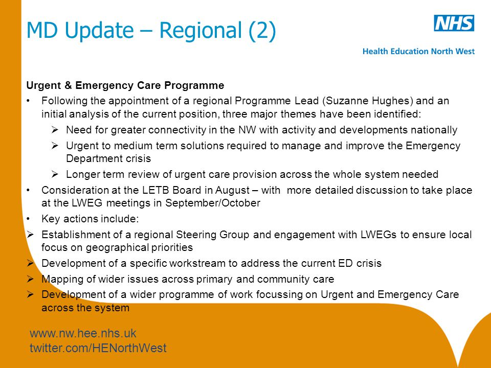 www.nw.hee.nhs.uk twitter.com/HENorthWest MD Update – Regional (2) Urgent & Emergency Care Programme Following the appointment of a regional Programme Lead (Suzanne Hughes) and an initial analysis of the current position, three major themes have been identified:  Need for greater connectivity in the NW with activity and developments nationally  Urgent to medium term solutions required to manage and improve the Emergency Department crisis  Longer term review of urgent care provision across the whole system needed Consideration at the LETB Board in August – with more detailed discussion to take place at the LWEG meetings in September/October Key actions include:  Establishment of a regional Steering Group and engagement with LWEGs to ensure local focus on geographical priorities  Development of a specific workstream to address the current ED crisis  Mapping of wider issues across primary and community care  Development of a wider programme of work focussing on Urgent and Emergency Care across the system