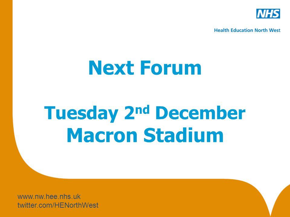 www.nw.hee.nhs.uk twitter.com/HENorthWest Next Forum Tuesday 2 nd December Macron Stadium