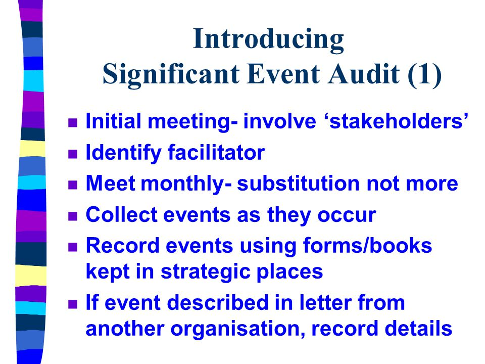Introducing Significant Event Audit (1) n Initial meeting- involve 'stakeholders' n Identify facilitator n Meet monthly- substitution not more n Collect events as they occur n Record events using forms/books kept in strategic places n If event described in letter from another organisation, record details