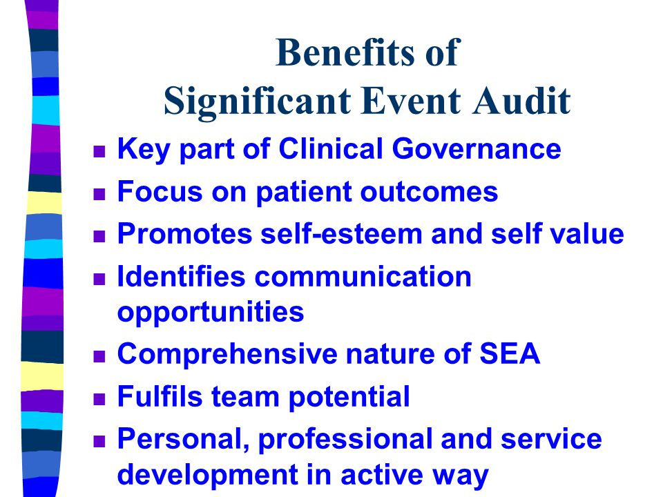 Benefits of Significant Event Audit n Key part of Clinical Governance n Focus on patient outcomes n Promotes self-esteem and self value n Identifies communication opportunities n Comprehensive nature of SEA n Fulfils team potential n Personal, professional and service development in active way