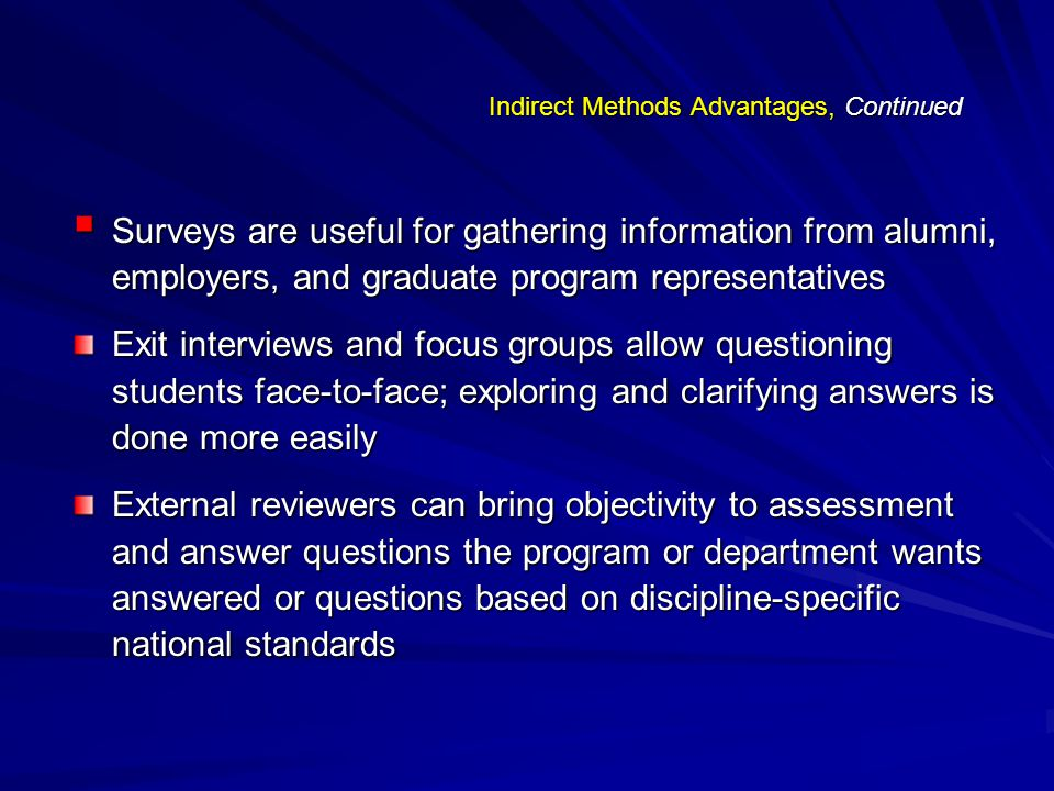 Indirect Methods Advantages, Continued  Surveys are useful for gathering information from alumni, employers, and graduate program representatives Exit interviews and focus groups allow questioning students face-to-face; exploring and clarifying answers is done more easily External reviewers can bring objectivity to assessment and answer questions the program or department wants answered or questions based on discipline-specific national standards