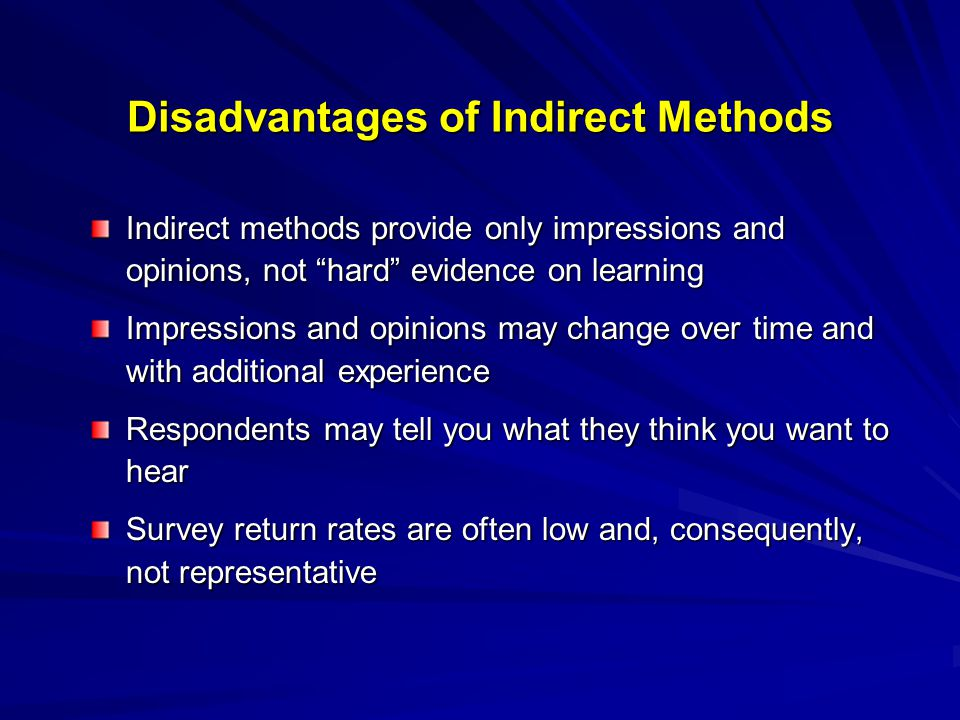 Disadvantages of Indirect Methods Indirect methods provide only impressions and opinions, not hard evidence on learning Impressions and opinions may change over time and with additional experience Respondents may tell you what they think you want to hear Survey return rates are often low and, consequently, not representative