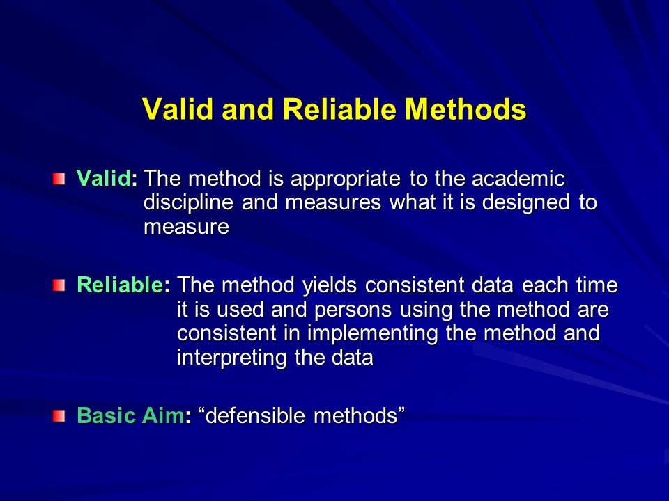 Valid and Reliable Methods Valid: The method is appropriate to the academic discipline and measures what it is designed to measure Reliable: The method yields consistent data each time it is used and persons using the method are consistent in implementing the method and interpreting the data Basic Aim: defensible methods
