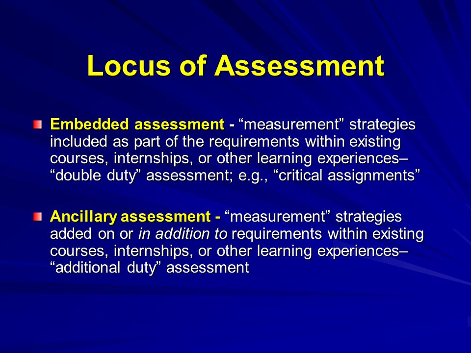 Embedded assessment - measurement strategies included as part of the requirements within existing courses, internships, or other learning experiences– double duty assessment; e.g., critical assignments Ancillary assessment - measurement strategies added on or in addition to requirements within existing courses, internships, or other learning experiences– additional duty assessment Locus of Assessment