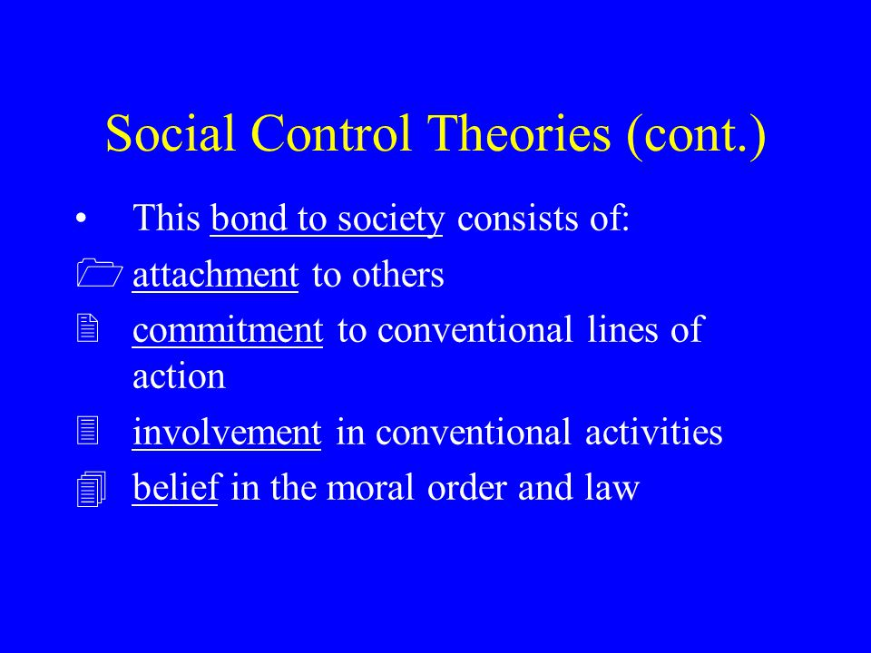 Social Control Theories (cont.) This bond to society consists of: 1attachment to others 2commitment to conventional lines of action 3involvement in co