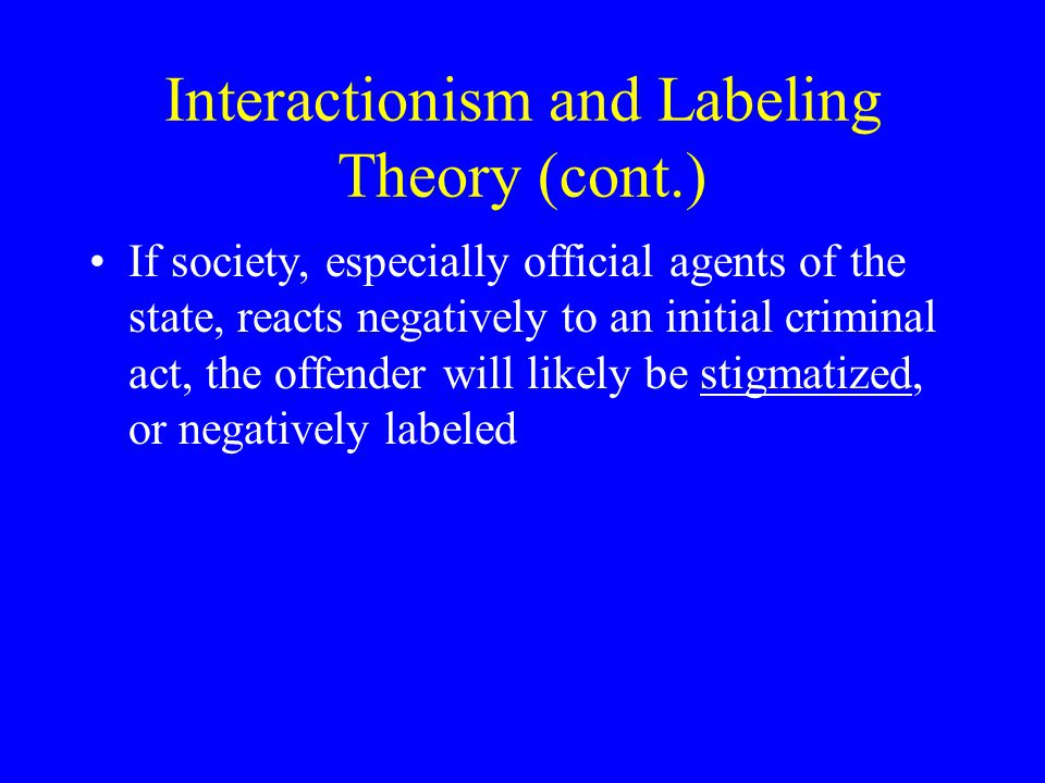Interactionism and Labeling Theory (cont.) If society, especially official agents of the state, reacts negatively to an initial criminal act, the offe