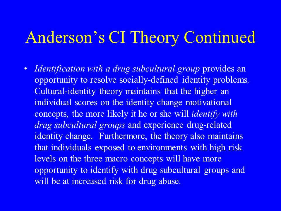 Anderson's CI Theory Continued Identification with a drug subcultural group provides an opportunity to resolve socially-defined identity problems. Cul