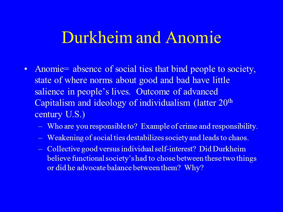 Durkheim and Anomie Anomie= absence of social ties that bind people to society, state of where norms about good and bad have little salience in people