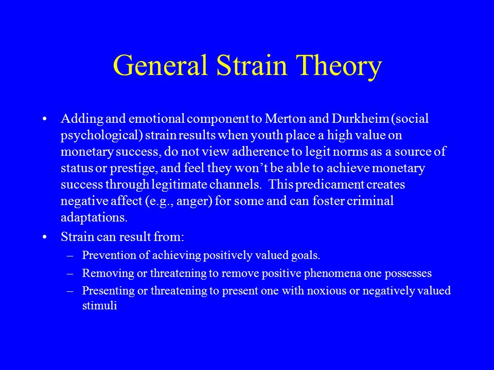 General Strain Theory Adding and emotional component to Merton and Durkheim (social psychological) strain results when youth place a high value on mon