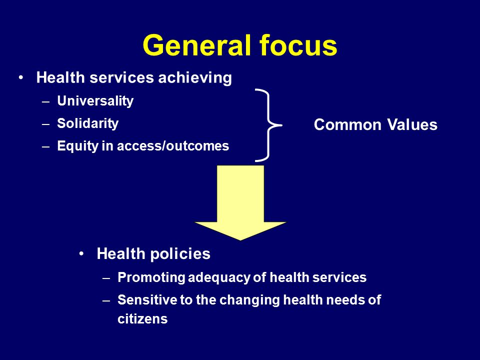 General focus Health services achieving –Universality –Solidarity –Equity in access/outcomes Health policies –Promoting adequacy of health services –Sensitive to the changing health needs of citizens Common Values