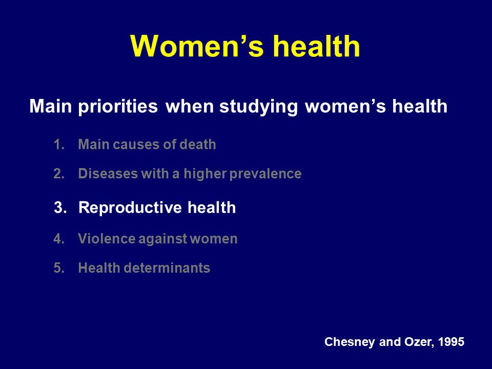 Women's health Main priorities when studying women's health 1.Main causes of death 2.Diseases with a higher prevalence 3.Reproductive health 4.Violence against women 5.Health determinants Chesney and Ozer, 1995