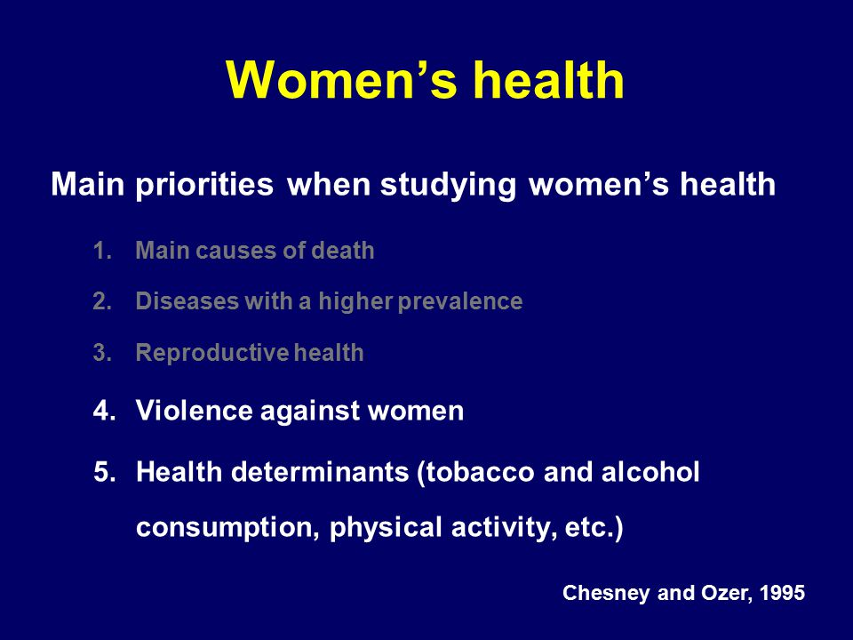 Women's health Main priorities when studying women's health 1.Main causes of death 2.Diseases with a higher prevalence 3.Reproductive health 4.Violence against women 5.Health determinants (tobacco and alcohol consumption, physical activity, etc.) Chesney and Ozer, 1995