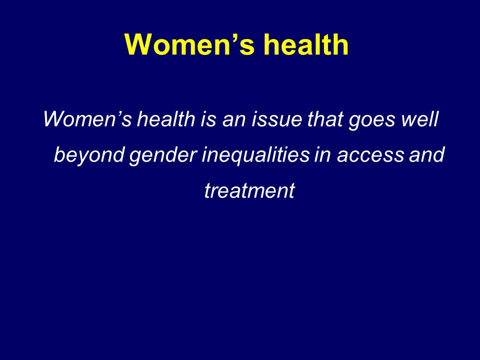Women's health Women's health is an issue that goes well beyond gender inequalities in access and treatment