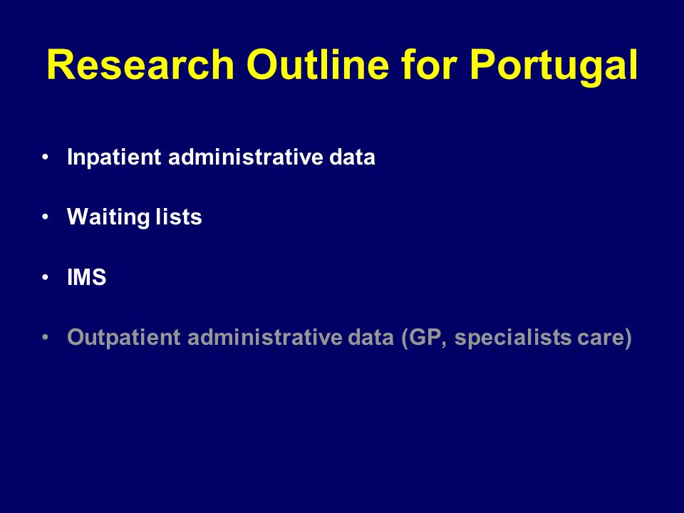 Research Outline for Portugal Inpatient administrative data Waiting lists IMS Outpatient administrative data (GP, specialists care)
