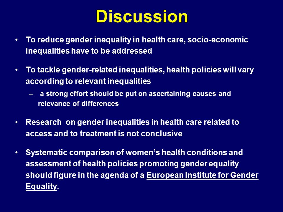 Discussion To reduce gender inequality in health care, socio-economic inequalities have to be addressed To tackle gender-related inequalities, health policies will vary according to relevant inequalities – a strong effort should be put on ascertaining causes and relevance of differences Research on gender inequalities in health care related to access and to treatment is not conclusive Systematic comparison of women's health conditions and assessment of health policies promoting gender equality should figure in the agenda of a European Institute for Gender Equality.