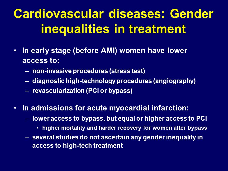Cardiovascular diseases: Gender inequalities in treatment In early stage (before AMI) women have lower access to: –non-invasive procedures (stress test) –diagnostic high-technology procedures (angiography) –revascularization (PCI or bypass) In admissions for acute myocardial infarction: –lower access to bypass, but equal or higher access to PCI higher mortality and harder recovery for women after bypass –several studies do not ascertain any gender inequality in access to high-tech treatment
