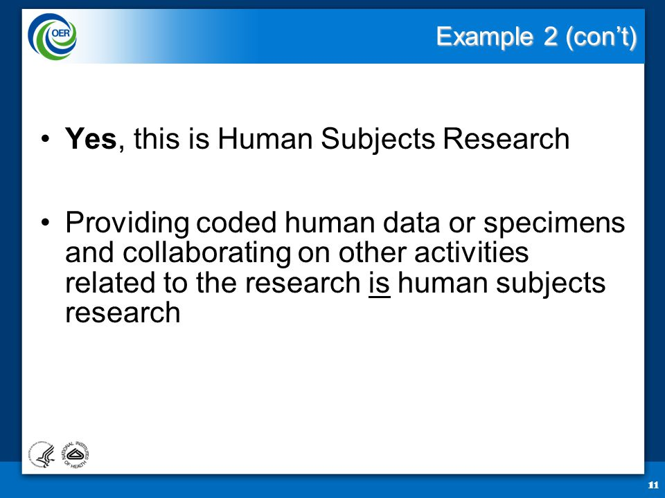 11 Example 2 (con't) Yes, this is Human Subjects Research Providing coded human data or specimens and collaborating on other activities related to the research is human subjects research 11