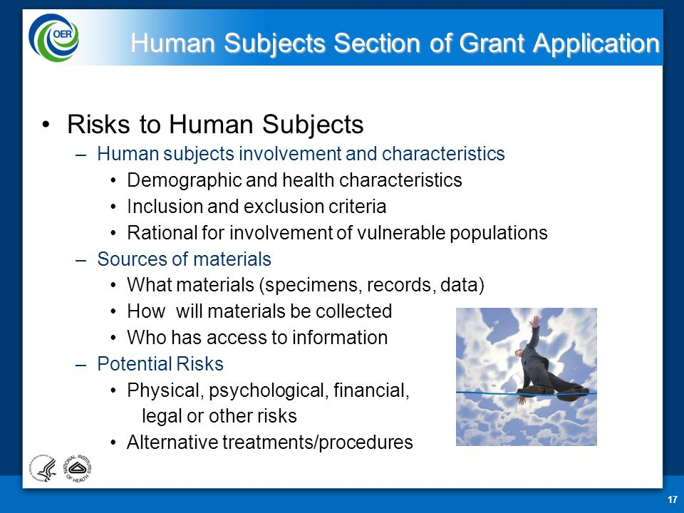 17 Human Subjects Section of Grant Application Risks to Human Subjects –Human subjects involvement and characteristics Demographic and health characteristics Inclusion and exclusion criteria Rational for involvement of vulnerable populations –Sources of materials What materials (specimens, records, data) How will materials be collected Who has access to information –Potential Risks Physical, psychological, financial, legal or other risks Alternative treatments/procedures
