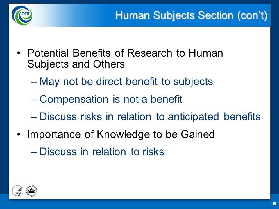 19 Human Subjects Section (con't) Potential Benefits of Research to Human Subjects and Others –May not be direct benefit to subjects –Compensation is not a benefit –Discuss risks in relation to anticipated benefits Importance of Knowledge to be Gained –Discuss in relation to risks 19