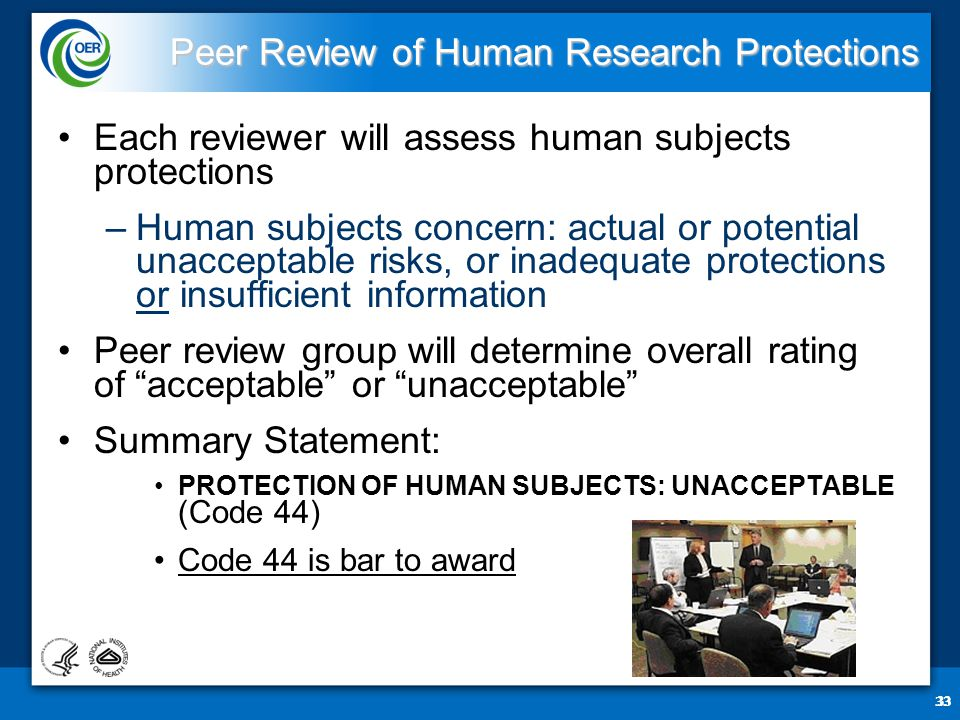 33 Peer Review of Human Research Protections Each reviewer will assess human subjects protections –Human subjects concern: actual or potential unacceptable risks, or inadequate protections or insufficient information Peer review group will determine overall rating of acceptable or unacceptable Summary Statement: PROTECTION OF HUMAN SUBJECTS: UNACCEPTABLE (Code 44) Code 44 is bar to award 33