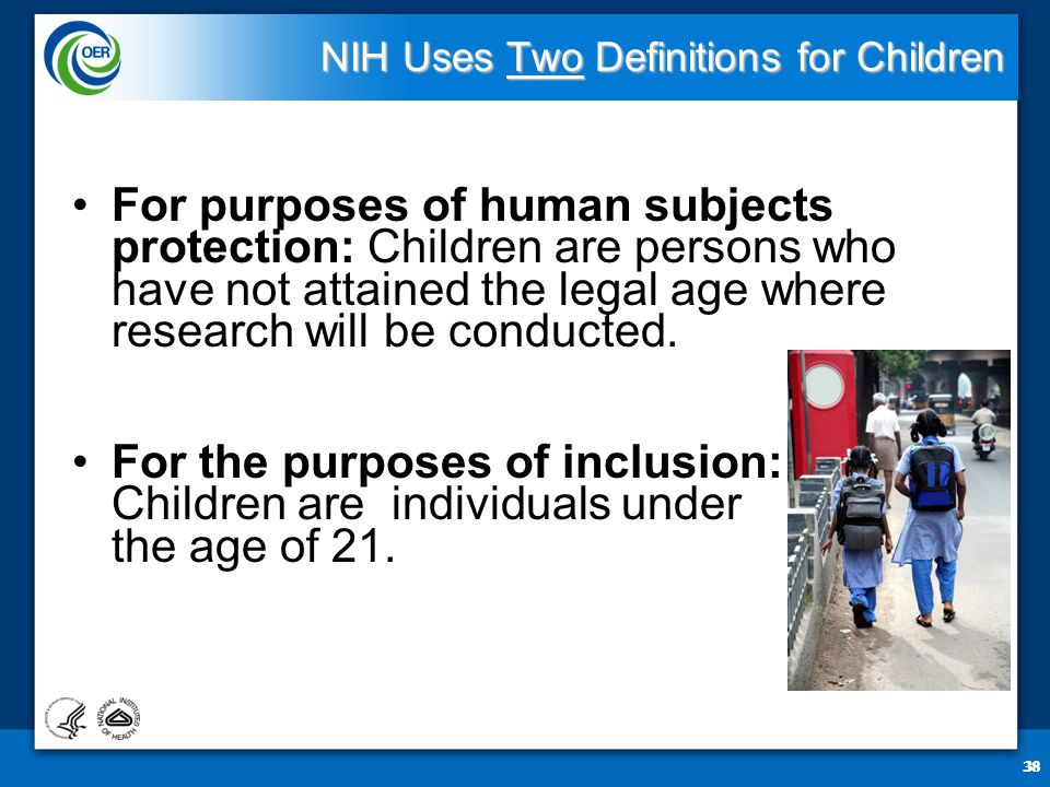 38 NIH Uses Two Definitions for Children For purposes of human subjects protection: Children are persons who have not attained the legal age where research will be conducted.
