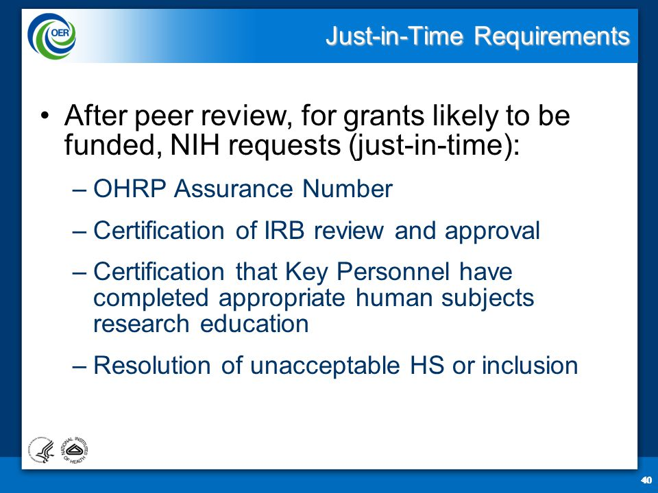 40 Just-in-Time Requirements After peer review, for grants likely to be funded, NIH requests (just-in-time): –OHRP Assurance Number –Certification of IRB review and approval –Certification that Key Personnel have completed appropriate human subjects research education –Resolution of unacceptable HS or inclusion 40