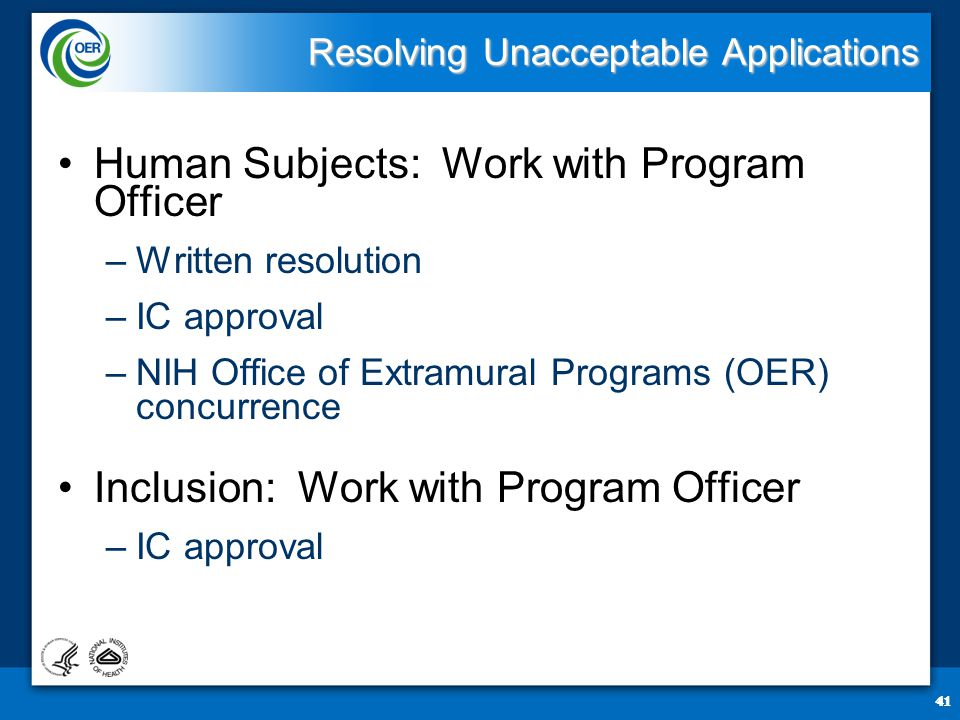 41 Resolving Unacceptable Applications Human Subjects: Work with Program Officer –Written resolution –IC approval –NIH Office of Extramural Programs (OER) concurrence Inclusion: Work with Program Officer –IC approval 41