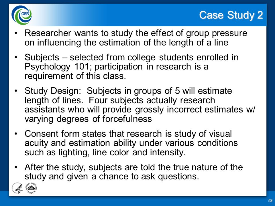 Case Study 2 Researcher wants to study the effect of group pressure on influencing the estimation of the length of a line Subjects – selected from college students enrolled in Psychology 101; participation in research is a requirement of this class.