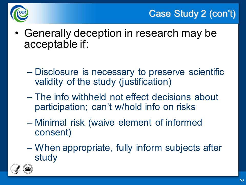 Case Study 2 (con't) Generally deception in research may be acceptable if: –Disclosure is necessary to preserve scientific validity of the study (justification) –The info withheld not effect decisions about participation; can't w/hold info on risks –Minimal risk (waive element of informed consent) –When appropriate, fully inform subjects after study 53