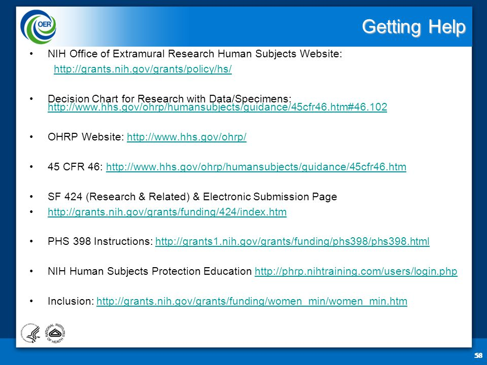 58 Getting Help NIH Office of Extramural Research Human Subjects Website: http://grants.nih.gov/grants/policy/hs/ Decision Chart for Research with Data/Specimens: http://www.hhs.gov/ohrp/humansubjects/guidance/45cfr46.htm#46.102 http://www.hhs.gov/ohrp/humansubjects/guidance/45cfr46.htm#46.102 OHRP Website: http://www.hhs.gov/ohrp/http://www.hhs.gov/ohrp/ 45 CFR 46: http://www.hhs.gov/ohrp/humansubjects/guidance/45cfr46.htmhttp://www.hhs.gov/ohrp/humansubjects/guidance/45cfr46.htm SF 424 (Research & Related) & Electronic Submission Page http://grants.nih.gov/grants/funding/424/index.htm PHS 398 Instructions: http://grants1.nih.gov/grants/funding/phs398/phs398.htmlhttp://grants1.nih.gov/grants/funding/phs398/phs398.html NIH Human Subjects Protection Education http://phrp.nihtraining.com/users/login.phphttp://phrp.nihtraining.com/users/login.php Inclusion: http://grants.nih.gov/grants/funding/women_min/women_min.htmhttp://grants.nih.gov/grants/funding/women_min/women_min.htm 58
