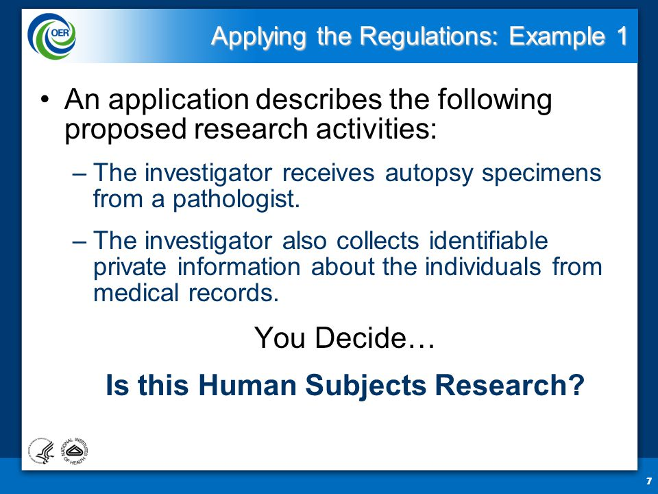 7 Applying the Regulations: Example 1 An application describes the following proposed research activities: –The investigator receives autopsy specimens from a pathologist.