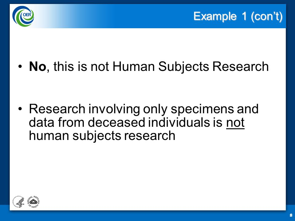 8 Example 1 (con't) No, this is not Human Subjects Research Research involving only specimens and data from deceased individuals is not human subjects research 8