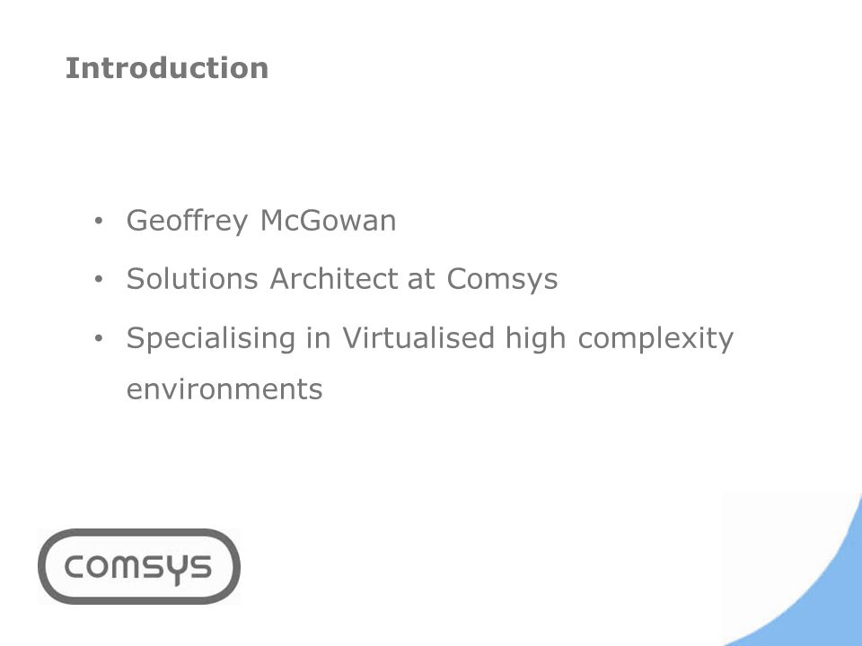 Geoffrey McGowan Solutions Architect at Comsys Specialising in Virtualised high complexity environments Introduction