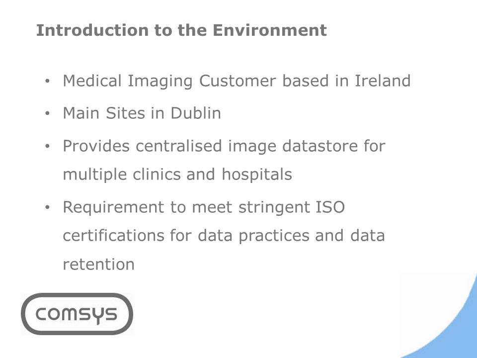 Introduction to the Environment Medical Imaging Customer based in Ireland Main Sites in Dublin Provides centralised image datastore for multiple clinics and hospitals Requirement to meet stringent ISO certifications for data practices and data retention