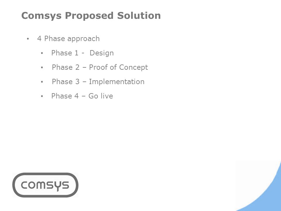 Comsys Proposed Solution 4 Phase approach Phase 1 - Design Phase 2 – Proof of Concept Phase 3 – Implementation Phase 4 – Go live