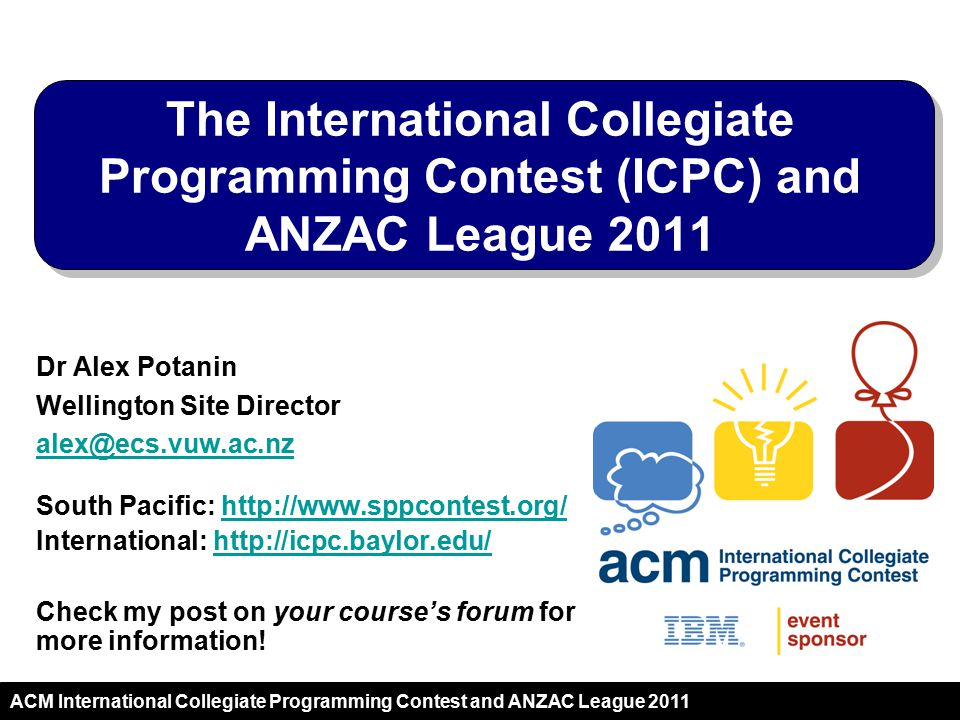 ACM International Collegiate Programming Contest and ANZAC League 2011 International Collegiate Programming Competition The oldest, largest, and most prestigious programming contest in the world Aside programming, tests problem-solving, team-work, design/decomposition and testing/debugging Sponsored by IBM with ACM support If you want to be the best at solving problems (key skill!) – this is the contest for you.