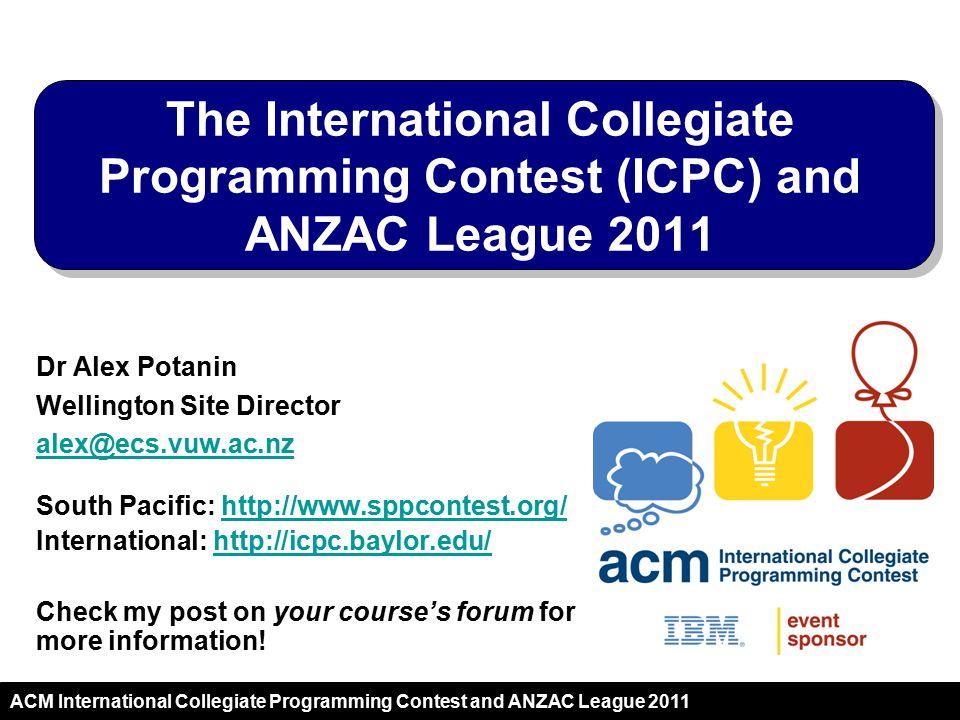2011 ACM International Collegiate Programming Contest and ANZAC League 2011 Dr Alex Potanin Wellington Site Director alex@ecs.vuw.ac.nz South Pacific: http://www.sppcontest.org/http://www.sppcontest.org/ International: http://icpc.baylor.edu/http://icpc.baylor.edu/ Check my post on your course's forum for more information.