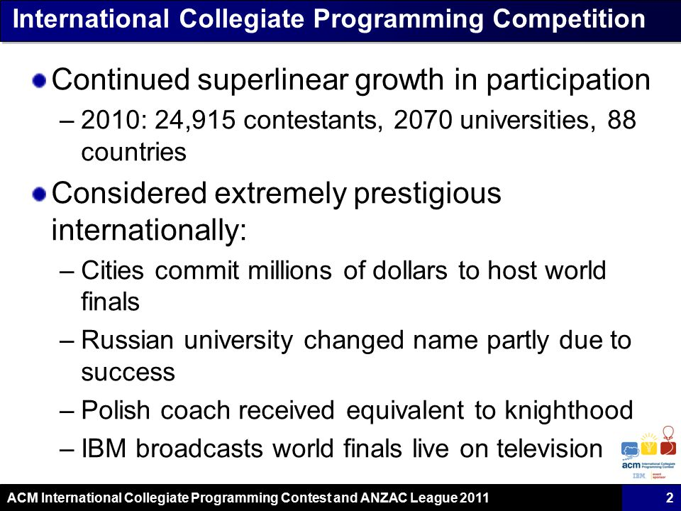 ACM International Collegiate Programming Contest and ANZAC League 2011 International Collegiate Programming Competition Continued superlinear growth in participation –2010: 24,915 contestants, 2070 universities, 88 countries Considered extremely prestigious internationally: –Cities commit millions of dollars to host world finals –Russian university changed name partly due to success –Polish coach received equivalent to knighthood –IBM broadcasts world finals live on television 2