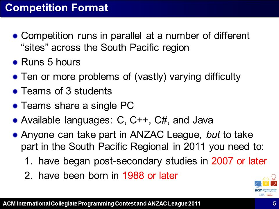 ACM International Collegiate Programming Contest and ANZAC League 2011 Competition Format Competition runs in parallel at a number of different sites across the South Pacific region Runs 5 hours Ten or more problems of (vastly) varying difficulty Teams of 3 students Teams share a single PC Available languages: C, C++, C#, and Java Anyone can take part in ANZAC League, but to take part in the South Pacific Regional in 2011 you need to: 1.have began post-secondary studies in 2007 or later 2.have been born in 1988 or later 5