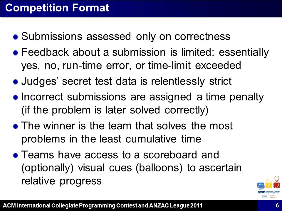 ACM International Collegiate Programming Contest and ANZAC League 2011 Competition Format Submissions assessed only on correctness Feedback about a submission is limited: essentially yes, no, run-time error, or time-limit exceeded Judges' secret test data is relentlessly strict Incorrect submissions are assigned a time penalty (if the problem is later solved correctly) The winner is the team that solves the most problems in the least cumulative time Teams have access to a scoreboard and (optionally) visual cues (balloons) to ascertain relative progress 6