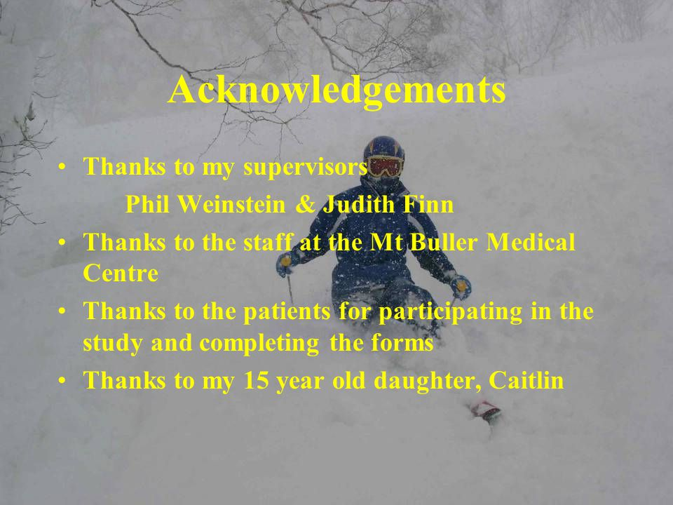 Acknowledgements Thanks to my supervisors Phil Weinstein & Judith Finn Thanks to the staff at the Mt Buller Medical Centre Thanks to the patients for participating in the study and completing the forms Thanks to my 15 year old daughter, Caitlin
