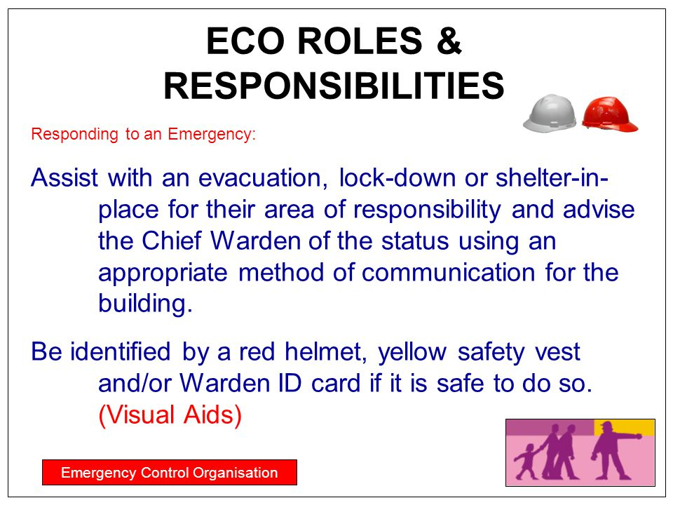 ECO ROLES & RESPONSIBILITIES Emergency Control Organisation Responding to an Emergency: Assist with an evacuation, lock-down or shelter-in- place for