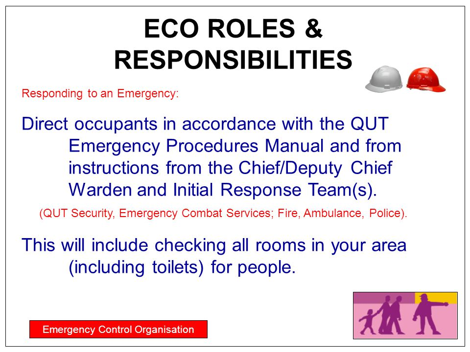 Emergency Control Organisation ECO ROLES & RESPONSIBILITIES Responding to an Emergency: Direct occupants in accordance with the QUT Emergency Procedur