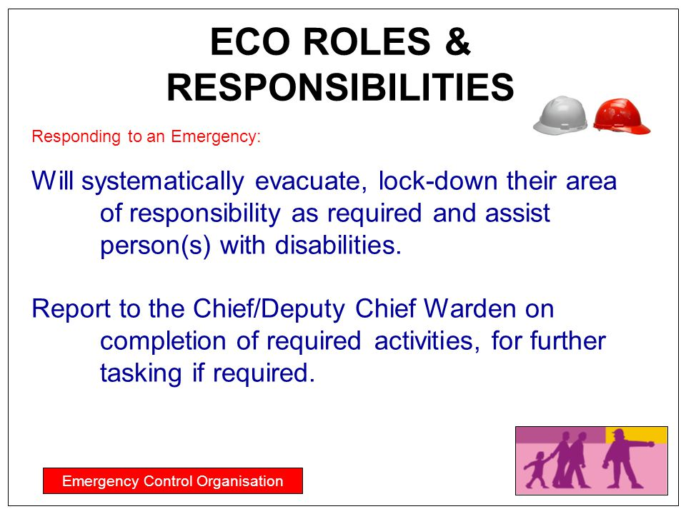 Emergency Control Organisation ECO ROLES & RESPONSIBILITIES Responding to an Emergency: Will systematically evacuate, lock-down their area of responsi